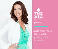 Aligning your time with your goals | The Biz Podcast with Lara Wellman | Business productivity | Make time for sales in your business; get in front of your audience and boost your business with these tips from Kelly Roach