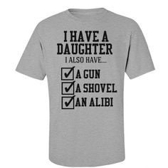 Dad With A Plan | I have a daughter. I also have... a gun, a shovel and an alibi. Watch out boys! Don't even think about it. Dad's knows everything and he's not afraid to let his protective side show. Get dad a funny t-shirt to wear that will scare his daughters boyfriend. Great fathers day gift too.