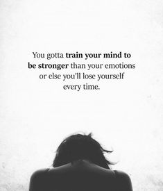 You gotta train your mind to be stronger than your emotions or else you'll lose yourself every time. New Quotes, Happy Quotes, Quotes To Live By, Positive Quotes, Motivational Quotes, Life Quotes, Inspirational Quotes, Funny Quotes, Woman Quotes