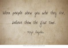 When people show you who they are, believe them the first time.