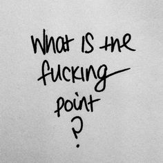 Sooner or later I find myself at this point when the only thing I'm thinking all the time is: What is the fucking point about it? I mean, what is the sense?