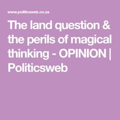 The land question & the perils of magical thinking - OPINION