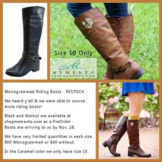 Monogrammed Riding Boots - RESTOCK We heard y'all & we were able to source more riding boots!   Black and Walnut are available at  shopmemento.com as a PreOrder -  The Riding Boots are arriving to us by Nov. 28.  We have very limited quantities in each size.  $60 Monogrammed or $40 without.  We only have size 10 in stock in the Caramel color. We were not able to find anymore, we ordered all they had on our last order.