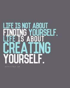 Life is not about finding yourself.  Life is about creating yourself