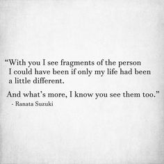 """""""With you I see fragments of the person I could have been if only my life had been a little different. And what's more, I know you see them too."""" - Ranata Suzuki * missing you, I miss him, love, words, quotes, story, quote, sad, broken heart, poem, tu me manques, word porn, relatable, thoughts, regret, feelings, hugot, emotional, memories, spilled ink, saudade, fate, sadness, alone, emotions, broken, poem, poetry, emotions, spilled ink, excerpts, diary, journal, life… I Miss You Quotes, Missing You Quotes, Love Quotes, Inspirational Quotes, Sad Quotes, Poem A Day, Tu Me Manques, I Miss Him, Looking For Love"""