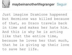 It makes perfect since cause Hermione had the time turner and he could have used it to go back in time to talk to younger Draco and treat her and everyone else like words and saved her life that's what I call TRUE LOVE ❤️!!!