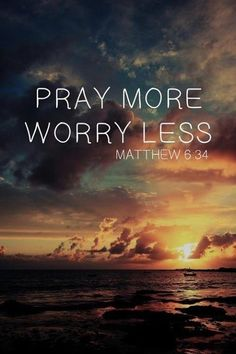 "Therefore do not worry about tomorrow, for tomorrow will worry about itself. Each day has enough trouble of its own. -- Matthew 6:34 ""oren más, prrocupate menos."""