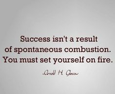 Success isn't a result of spontaneous combustion. You must set yourself on fire. - Arnold Glasow