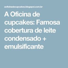 A Oficina de cupcakes: Famosa cobertura de leite condensado + emulsificante