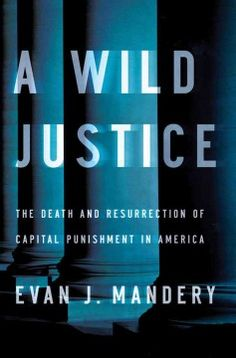 A Wild Justice: The death and resurrection of capital punishment in America by  Evan J. Mandery