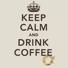 Keep calm and drink coffee.