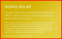 Cougar Solar is an international company that offers a range of solar products for personal, home and business use.   The mission of the company is to positively improve the quality of living with the use of solar power. It aims to make individuals self sufficient with regards to energy generation thereby reducing environmental pollution as well as energy costs. All Cougar Solar products are of high quality, cost-effective, relevant and reliable...
