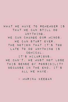 What we have to remember is that we can still do anything. We can change our minds and start over. The notion that it's too late to do anything is comical. It's hilarious. We can't, we must not lose this sense of possibility. For in the end it's all we have.