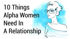 Alpha women are strong of mind and independent in every sense of the word, even in relationships. Here are 10 things alpha women need in a relationship...