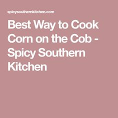 Best Way to Cook Corn on the Cob - Spicy Southern Kitchen