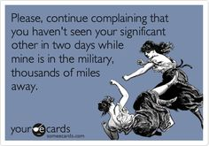 Free and Funny Reminders Ecard: Please, continue complaining that you haven't seen your significant other in two days while mine is in the military, thousands of miles away. Create and send your own custom Reminders ecard. Military Couples, Military Quotes, Military Love, Military Humor, Army Love, Military Wife Quotes, Military Families, Proud Navy Girlfriend, Marines Girlfriend