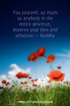 self love: You yourself, as much as anybody else in the entire universe, deserve your love and affection. ~ Buddha