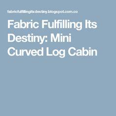 Fabric Fulfilling Its Destiny: Mini Curved Log Cabin