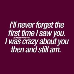 I'll never forget the first time I saw you. I was crazy about you then and still am. ❤️ Do you remember the first time you saw your boyfriend or girlfriend? Do you remember the feeling? This quote is all about that feeling. And how much you STILL love that person. ❤️ www.lovablequote.com