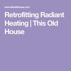 Retrofitting Radiant Heating | This Old House