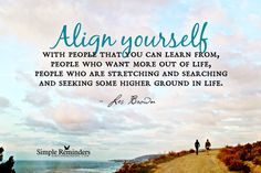 Align yourself with people that you can learn from, people who want more out of life, people who are stretching and searching and seeking some higher ground in life. ~Les Brown  #success #possibility #empowerment #goals #vision  @SIMPLE Comunicación Comunicación Comunicación Comunicación Comunicación Reminders