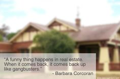 """Barbara Corcoran: Real Estate Quote about investing.  """"A funny thing happens in real estate. When it comes back, it comes back up like gangbusters."""""""