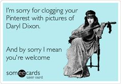 I'm sorry for clogging your Pinterest with pictures of Daryl Dixon (Norman Reedus). And by sorry I mean you're welcome. #ecards
