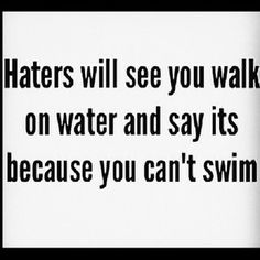 Haters will see you walk on water and say its because you can't swim - Google Search