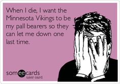 When I die, I want the Minnesota Vikings to be my pall bearers so they can let me down one last time.