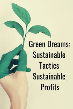 Green Dreams: Sustainable Tactics for Sustainable Profits - How to run a green business and make a profit. #BusinessTips #GreenBusiness