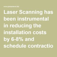 Laser Scanning has been instrumental in reducing the installation costs by 6-8% and schedule contraction by 10%. - PressNews.biz