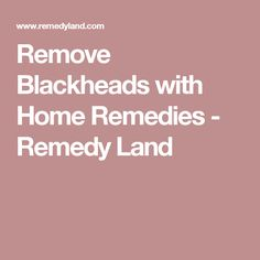 Remove Blackheads with Home Remedies - Remedy Land