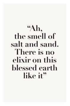 Wisdom inspiration beach summer quote: ah, the smell of salt and sand. There is no elixir on this blessed earth like it (mw) Great Quotes, Quotes To Live By, Me Quotes, Inspirational Quotes, Quotes About The Sea, Motivational Quotes, Funny Quotes, Qoutes, The Words