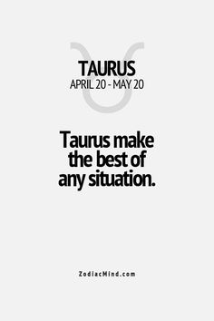 Taurus make the best of any situation - yes, from first and knowledge - I can say without doubt, this is a factual statement