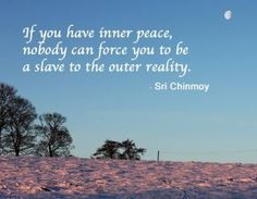If you have inner peace nobody can make you a slave to the outside world.