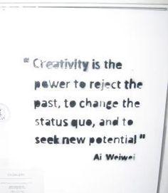 Ai Weiwei Creatività é il potere di rigettare il passato, di cambiare l'esistente, e di cercare nuove potenzialità.