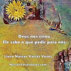 Deus nos criou. Ele sabe o que pedir para nós. Livro Nascer Várias Vezes http://www.nascervariasvezes.com/