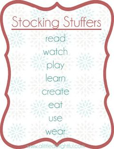 (read, watch, play, learn, create, eat, use, wear) Stocking stuffers guide (Goes along with the 4 present rule (wear, read, want, need)