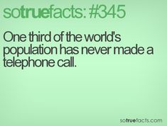 One third of the world's population has never made a telephone call.