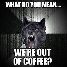 What do you mean... We're out of coffee?