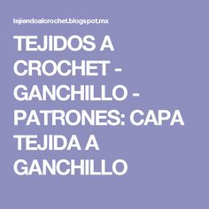 TEJIDOS A CROCHET - GANCHILLO  - PATRONES: CAPA TEJIDA A GANCHILLO