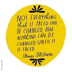 Not everything that is faced can be changed, but nothing can be changed until it is faced ~James Baldwin