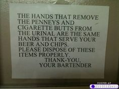 The hands that remove the pennys and cigarette butts from the urinal are the same hands that serve your beer and chips. Please dispose of these items properly.  Thank you - Your Bartender