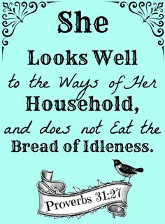 Proverbs 31:27 ~ She looks well to the ways of her household, and does not eat the bread of idleness.