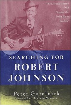 """Searching for Robert Johnson: The Life and Legend of the """"King of the Delta…"""