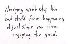 Worrying won't stop the bad stuff from happening.  It just stops you from enjoying the good.