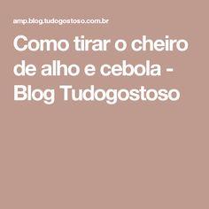 Como tirar o cheiro de alho e cebola - Blog Tudogostoso
