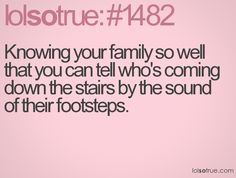 Knowing your family so well that you can tell who's coming down the stairs by the sound of their footsteps.