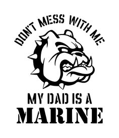 Don't Mess With Me My Dad is a Marine
