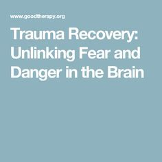 Trauma Recovery: Unlinking Fear and Danger in the Brain